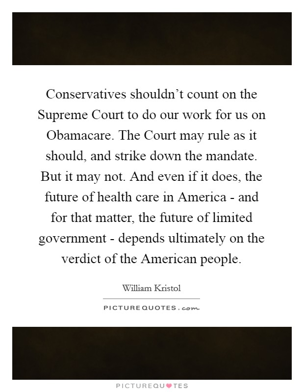 Conservatives shouldn't count on the Supreme Court to do our work for us on Obamacare. The Court may rule as it should, and strike down the mandate. But it may not. And even if it does, the future of health care in America - and for that matter, the future of limited government - depends ultimately on the verdict of the American people Picture Quote #1