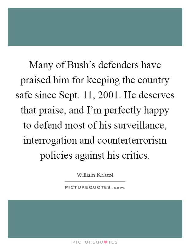 Many of Bush's defenders have praised him for keeping the country safe since Sept. 11, 2001. He deserves that praise, and I'm perfectly happy to defend most of his surveillance, interrogation and counterterrorism policies against his critics Picture Quote #1