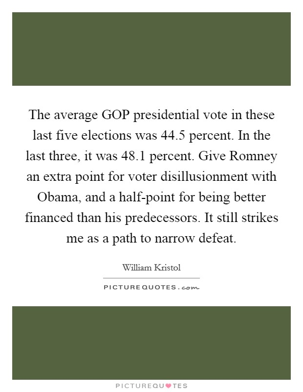 The average GOP presidential vote in these last five elections was 44.5 percent. In the last three, it was 48.1 percent. Give Romney an extra point for voter disillusionment with Obama, and a half-point for being better financed than his predecessors. It still strikes me as a path to narrow defeat Picture Quote #1