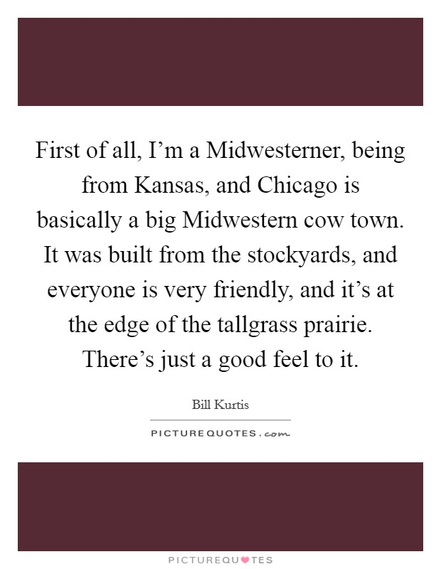 First of all, I'm a Midwesterner, being from Kansas, and Chicago is basically a big Midwestern cow town. It was built from the stockyards, and everyone is very friendly, and it's at the edge of the tallgrass prairie. There's just a good feel to it Picture Quote #1