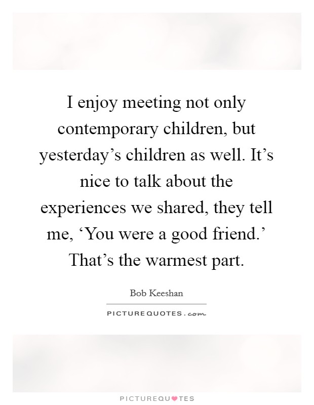 I enjoy meeting not only contemporary children, but yesterday's children as well. It's nice to talk about the experiences we shared, they tell me, 'You were a good friend.' That's the warmest part Picture Quote #1