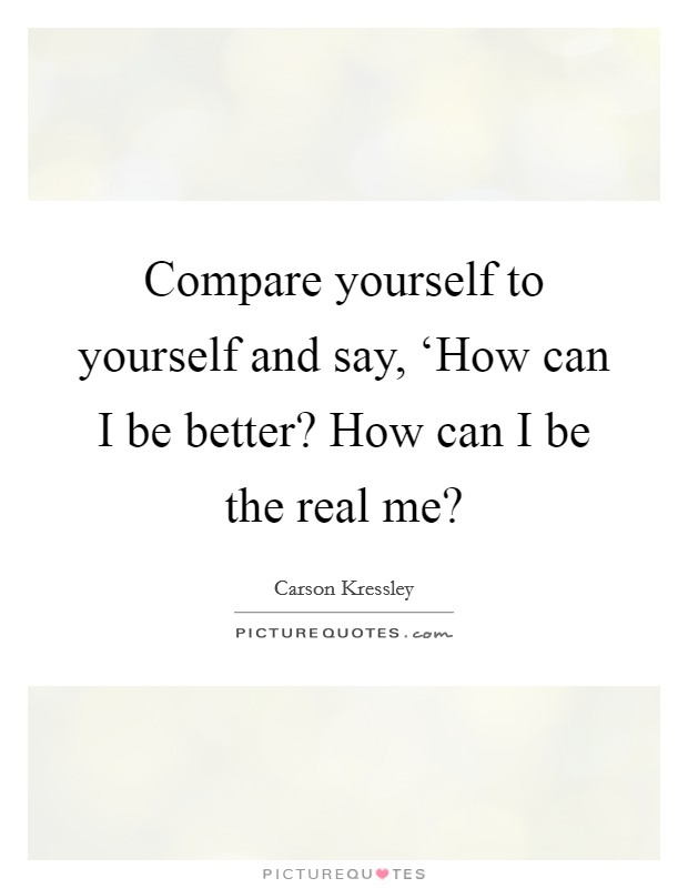 Compare yourself to yourself and say, 'How can I be better? How can I be the real me? Picture Quote #1