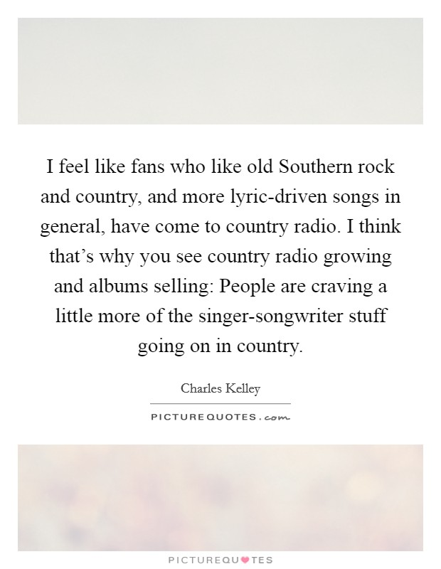 I feel like fans who like old Southern rock and country, and more lyric-driven songs in general, have come to country radio. I think that's why you see country radio growing and albums selling: People are craving a little more of the singer-songwriter stuff going on in country Picture Quote #1