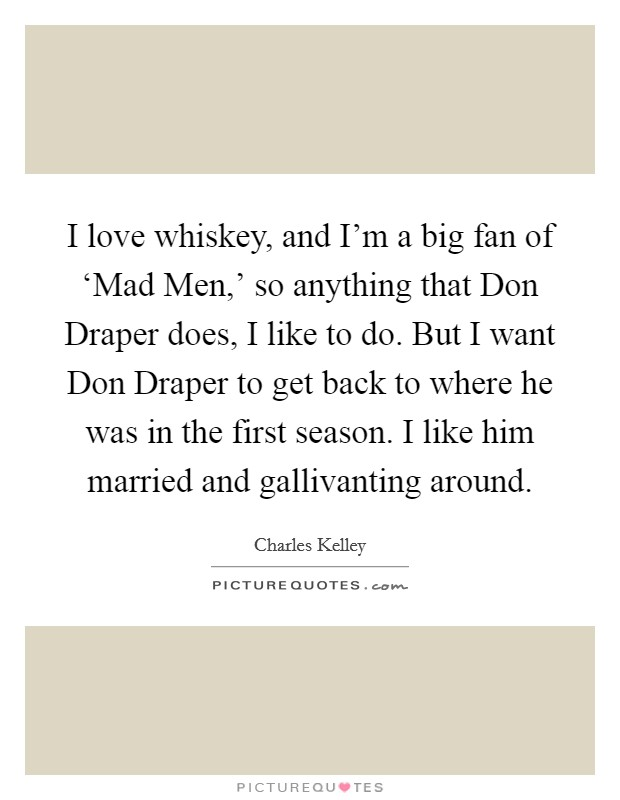 I love whiskey, and I'm a big fan of 'Mad Men,' so anything that Don Draper does, I like to do. But I want Don Draper to get back to where he was in the first season. I like him married and gallivanting around Picture Quote #1