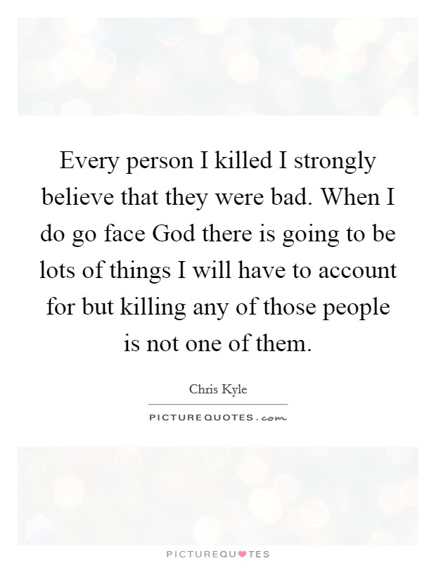 Every person I killed I strongly believe that they were bad. When I do go face God there is going to be lots of things I will have to account for but killing any of those people is not one of them Picture Quote #1