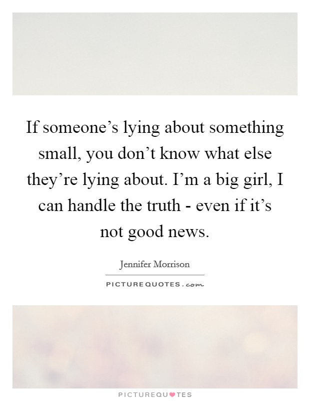 If someone's lying about something small, you don't know what else they're lying about. I'm a big girl, I can handle the truth - even if it's not good news Picture Quote #1