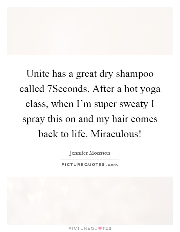 Unite has a great dry shampoo called 7Seconds. After a hot yoga class, when I'm super sweaty I spray this on and my hair comes back to life. Miraculous! Picture Quote #1