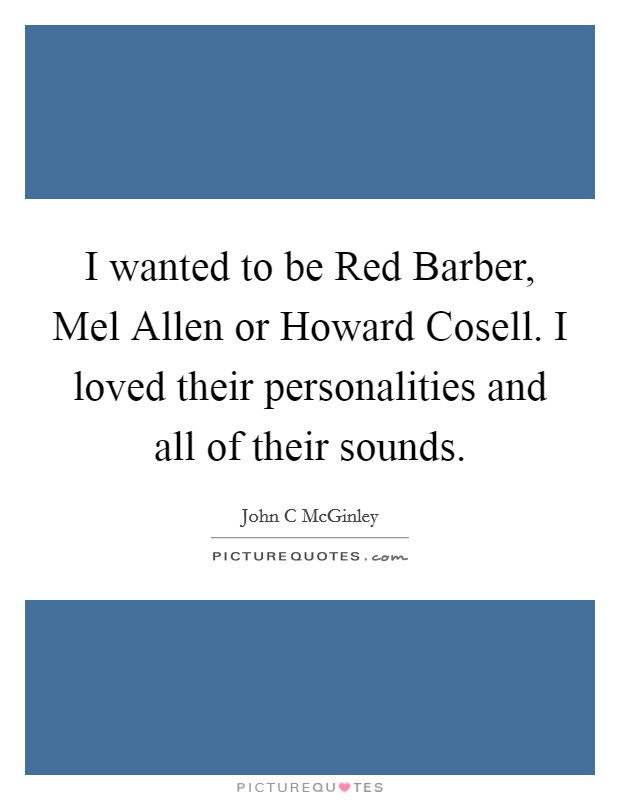 I wanted to be Red Barber, Mel Allen or Howard Cosell. I loved their personalities and all of their sounds Picture Quote #1