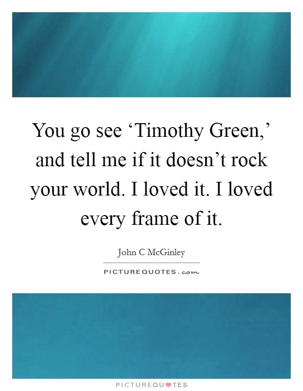 You go see 'Timothy Green,' and tell me if it doesn't rock your world. I loved it. I loved every frame of it Picture Quote #1