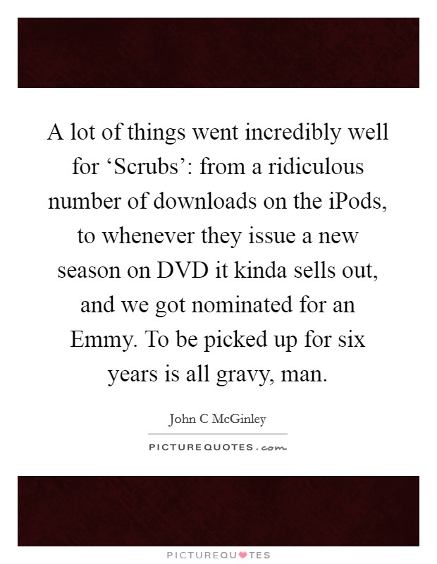 A lot of things went incredibly well for 'Scrubs': from a ridiculous number of downloads on the iPods, to whenever they issue a new season on DVD it kinda sells out, and we got nominated for an Emmy. To be picked up for six years is all gravy, man Picture Quote #1