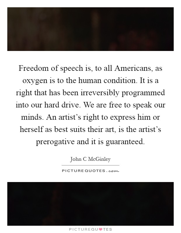 Freedom of speech is, to all Americans, as oxygen is to the human condition. It is a right that has been irreversibly programmed into our hard drive. We are free to speak our minds. An artist's right to express him or herself as best suits their art, is the artist's prerogative and it is guaranteed Picture Quote #1