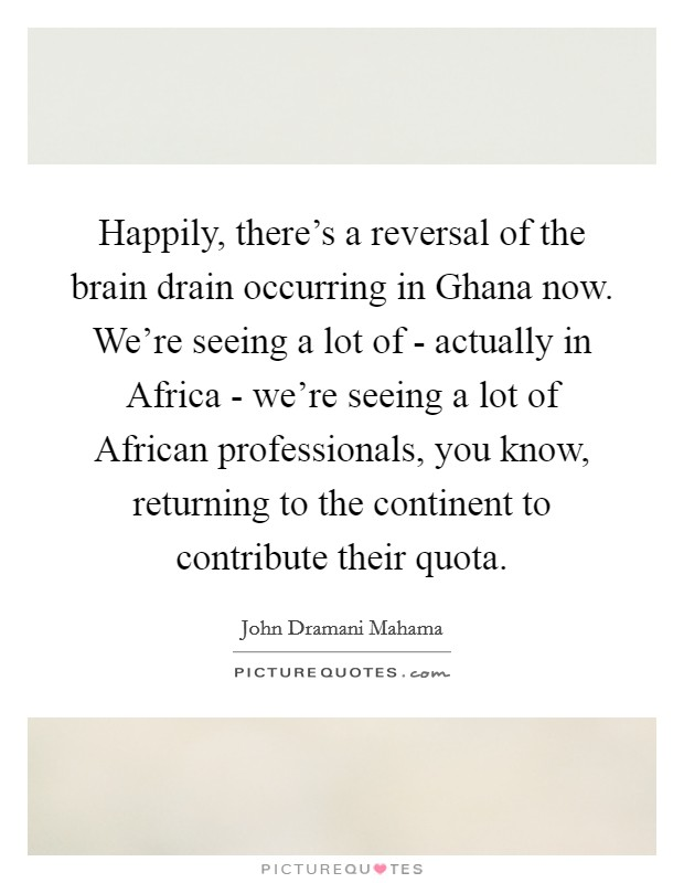 Happily, there's a reversal of the brain drain occurring in Ghana now. We're seeing a lot of - actually in Africa - we're seeing a lot of African professionals, you know, returning to the continent to contribute their quota Picture Quote #1