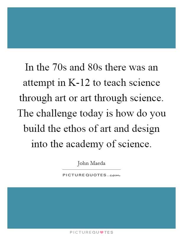 In the  70s and  80s there was an attempt in K-12 to teach science through art or art through science. The challenge today is how do you build the ethos of art and design into the academy of science Picture Quote #1