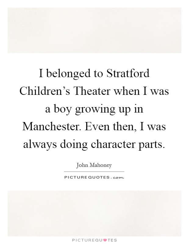 I belonged to Stratford Children's Theater when I was a boy growing up in Manchester. Even then, I was always doing character parts Picture Quote #1