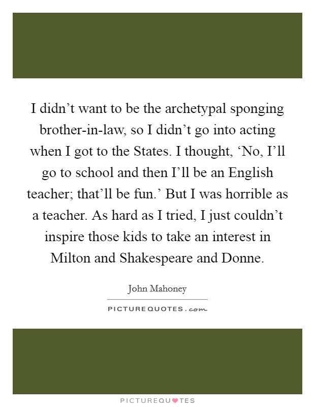 I didn't want to be the archetypal sponging brother-in-law, so I didn't go into acting when I got to the States. I thought, 'No, I'll go to school and then I'll be an English teacher; that'll be fun.' But I was horrible as a teacher. As hard as I tried, I just couldn't inspire those kids to take an interest in Milton and Shakespeare and Donne Picture Quote #1