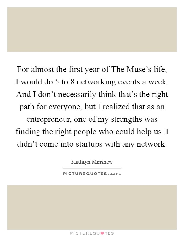 For almost the first year of The Muse's life, I would do 5 to 8 networking events a week. And I don't necessarily think that's the right path for everyone, but I realized that as an entrepreneur, one of my strengths was finding the right people who could help us. I didn't come into startups with any network Picture Quote #1