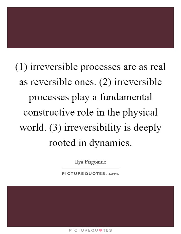 (1) irreversible processes are as real as reversible ones. (2) irreversible processes play a fundamental constructive role in the physical world. (3) irreversibility is deeply rooted in dynamics Picture Quote #1
