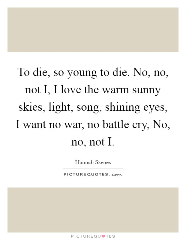 To die, so young to die. No, no, not I, I love the warm sunny skies, light, song, shining eyes, I want no war, no battle cry, No, no, not I Picture Quote #1