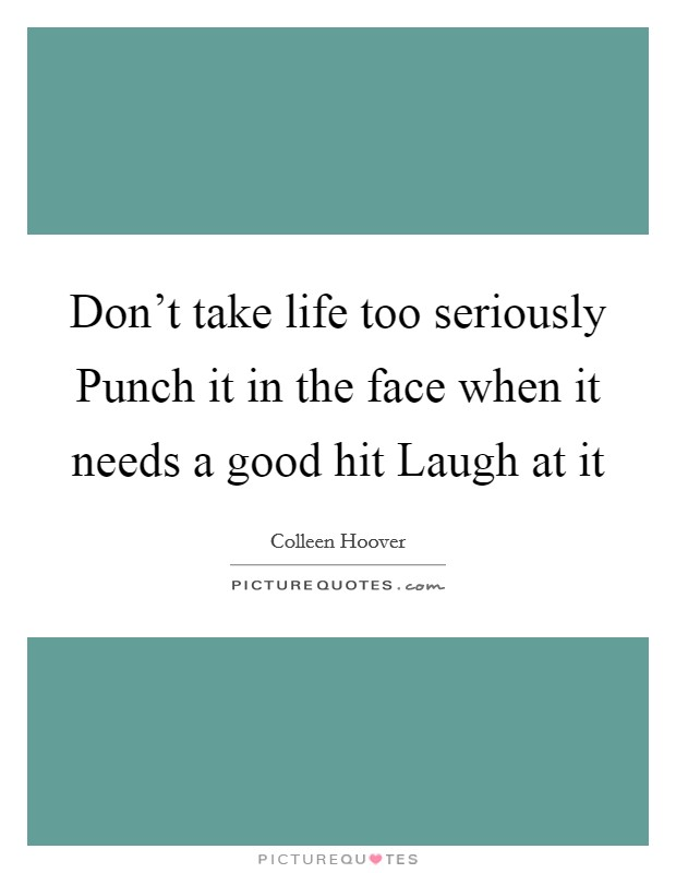 Don't take life too seriously Punch it in the face when it needs a good hit Laugh at it Picture Quote #1