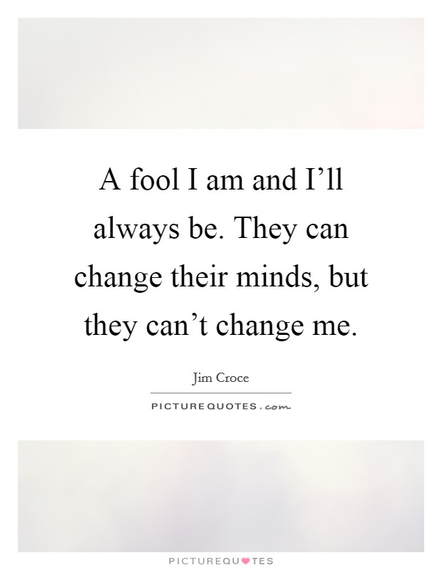 A fool I am and I'll always be. They can change their minds, but they can't change me Picture Quote #1