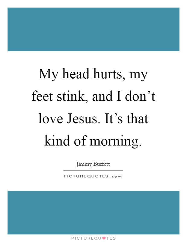 My head hurts, my feet stink, and I don't love Jesus. It's that kind of morning Picture Quote #1