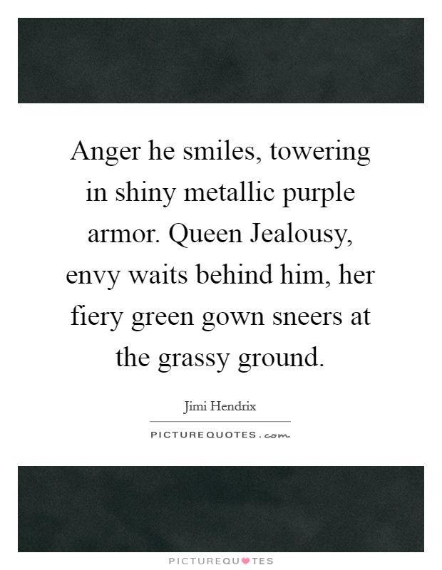 Anger he smiles, towering in shiny metallic purple armor. Queen Jealousy, envy waits behind him, her fiery green gown sneers at the grassy ground Picture Quote #1