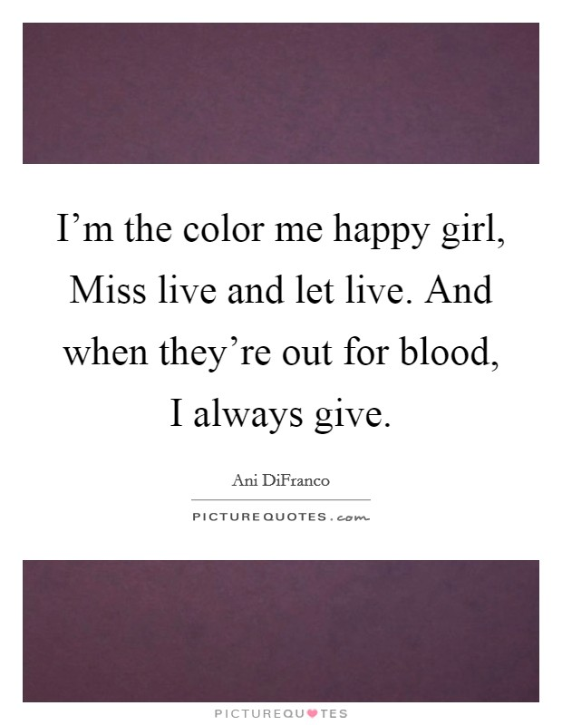 I'm the color me happy girl, Miss live and let live. And when they're out for blood, I always give Picture Quote #1