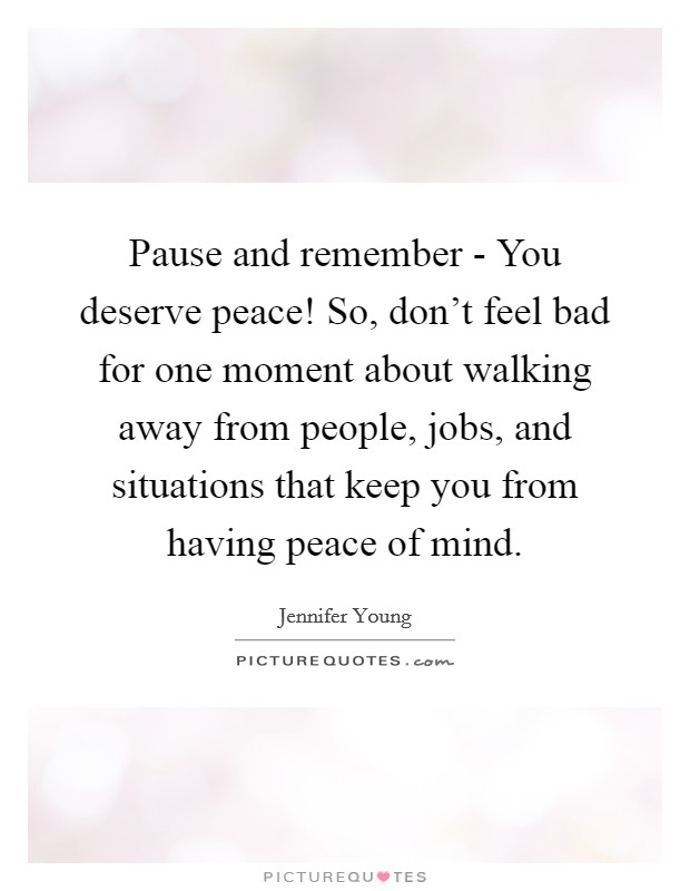 Pause and remember - You deserve peace! So, don't feel bad for one moment about walking away from people, jobs, and situations that keep you from having peace of mind Picture Quote #1