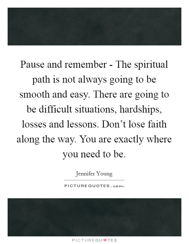 Pause and remember - The spiritual path is not always going to be smooth and easy. There are going to be difficult situations, hardships, losses and lessons. Don't lose faith along the way. You are exactly where you need to be Picture Quote #1