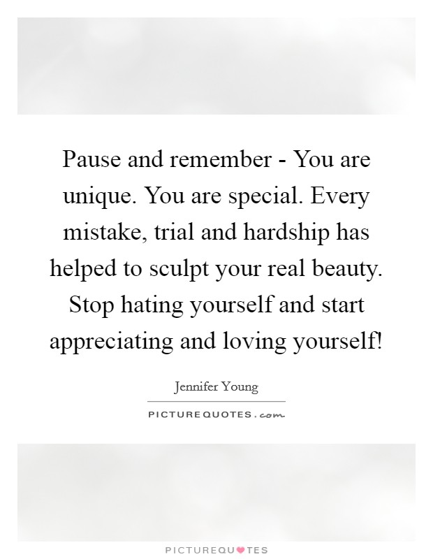 Pause and remember - You are unique. You are special. Every mistake, trial and hardship has helped to sculpt your real beauty. Stop hating yourself and start appreciating and loving yourself! Picture Quote #1