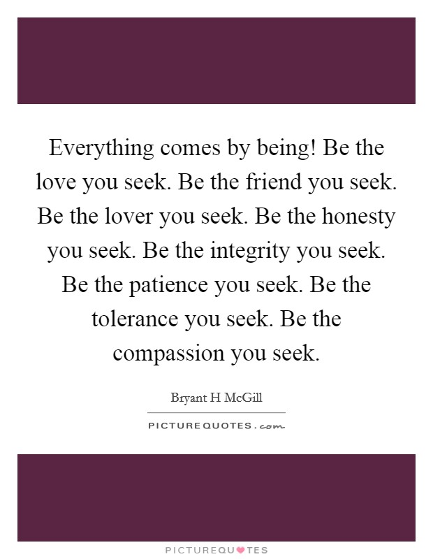 Everything comes by being! Be the love you seek. Be the friend you seek. Be the lover you seek. Be the honesty you seek. Be the integrity you seek. Be the patience you seek. Be the tolerance you seek. Be the compassion you seek Picture Quote #1