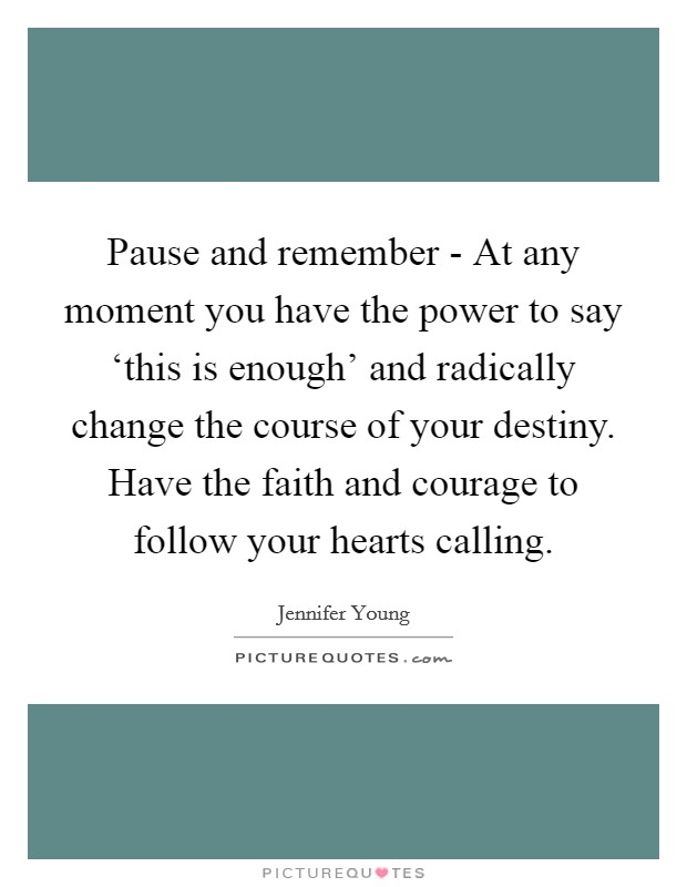 Pause and remember - At any moment you have the power to say 'this is enough' and radically change the course of your destiny. Have the faith and courage to follow your hearts calling Picture Quote #1