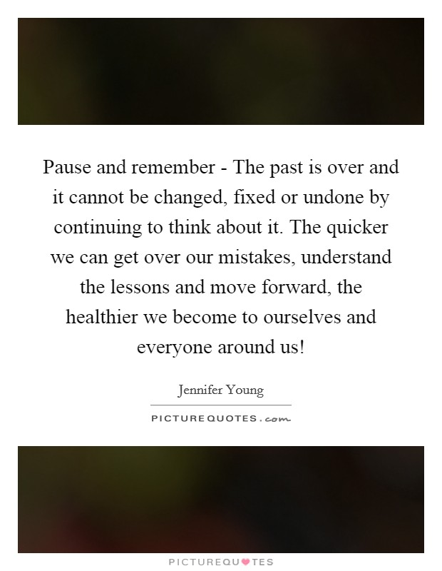 Pause and remember - The past is over and it cannot be changed, fixed or undone by continuing to think about it. The quicker we can get over our mistakes, understand the lessons and move forward, the healthier we become to ourselves and everyone around us! Picture Quote #1