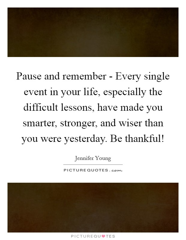 Pause and remember - Every single event in your life, especially the difficult lessons, have made you smarter, stronger, and wiser than you were yesterday. Be thankful! Picture Quote #1