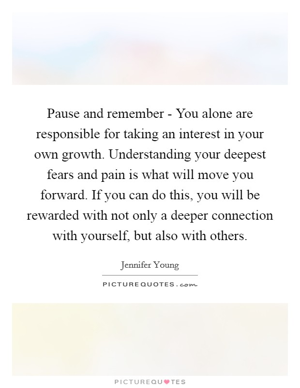 Pause and remember - You alone are responsible for taking an interest in your own growth. Understanding your deepest fears and pain is what will move you forward. If you can do this, you will be rewarded with not only a deeper connection with yourself, but also with others Picture Quote #1