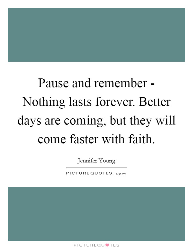 Pause and remember - Nothing lasts forever. Better days are coming, but they will come faster with faith Picture Quote #1