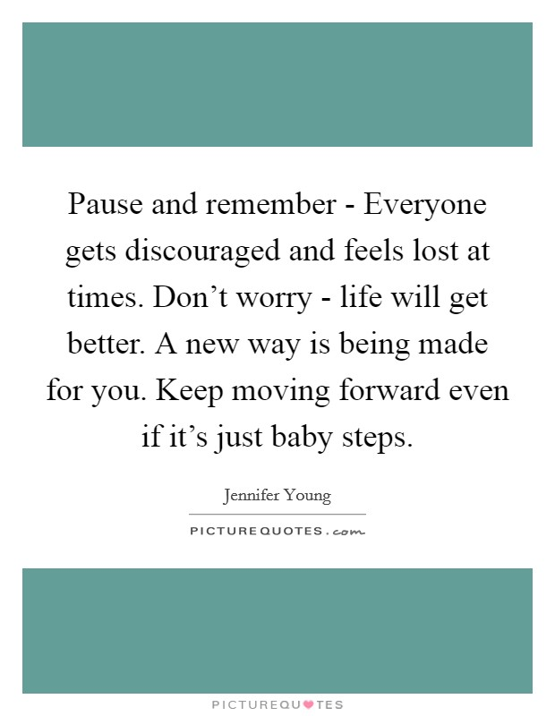 Pause and remember - Everyone gets discouraged and feels lost at times. Don't worry - life will get better. A new way is being made for you. Keep moving forward even if it's just baby steps Picture Quote #1