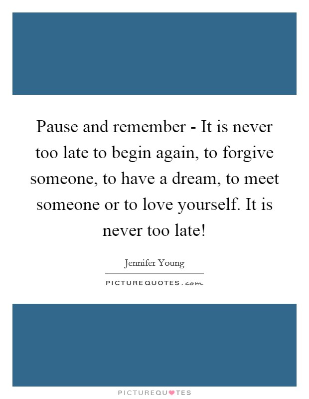 Pause and remember - It is never too late to begin again, to forgive someone, to have a dream, to meet someone or to love yourself. It is never too late! Picture Quote #1