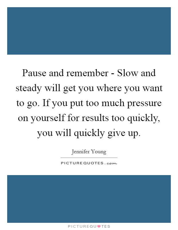 Pause and remember - Slow and steady will get you where you want to go. If you put too much pressure on yourself for results too quickly, you will quickly give up Picture Quote #1