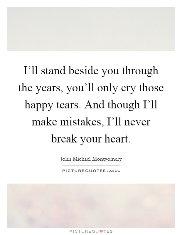 I'll stand beside you through the years, you'll only cry those happy tears. And though I'll make mistakes, I'll never break your heart Picture Quote #1
