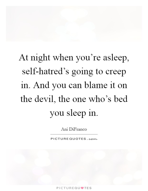At night when you're asleep, self-hatred's going to creep in. And you can blame it on the devil, the one who's bed you sleep in Picture Quote #1