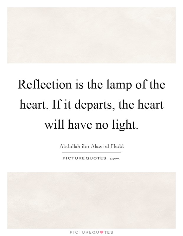 Reflection is the lamp of the heart. If it departs, the heart will have no light Picture Quote #1