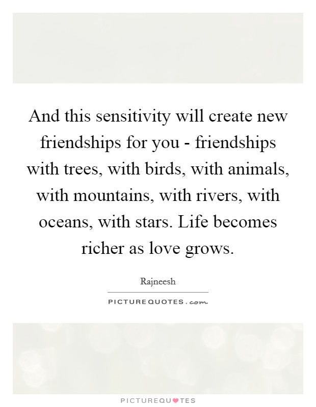 And this sensitivity will create new friendships for you - friendships with trees, with birds, with animals, with mountains, with rivers, with oceans, with stars. Life becomes richer as love grows Picture Quote #1