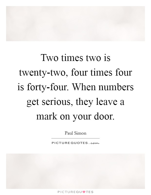 Two times two is twenty-two, four times four is forty-four. When numbers get serious, they leave a mark on your door Picture Quote #1