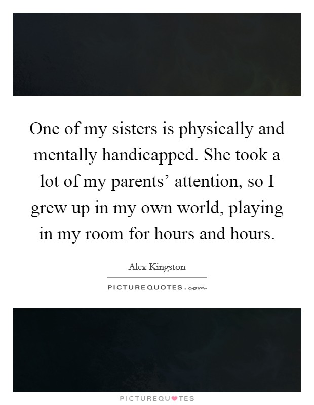 One of my sisters is physically and mentally handicapped. She took a lot of my parents' attention, so I grew up in my own world, playing in my room for hours and hours Picture Quote #1