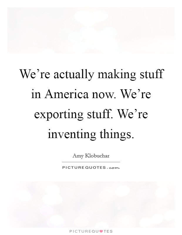 We're actually making stuff in America now. We're exporting stuff. We're inventing things Picture Quote #1