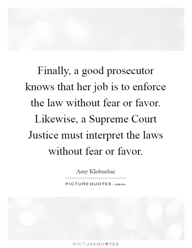 Finally, a good prosecutor knows that her job is to enforce the law without fear or favor. Likewise, a Supreme Court Justice must interpret the laws without fear or favor Picture Quote #1