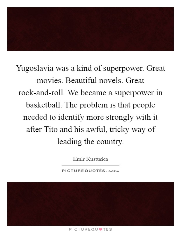 Yugoslavia was a kind of superpower. Great movies. Beautiful novels. Great rock-and-roll. We became a superpower in basketball. The problem is that people needed to identify more strongly with it after Tito and his awful, tricky way of leading the country Picture Quote #1