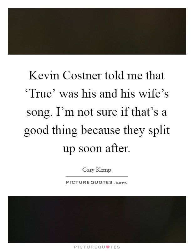 Kevin Costner told me that 'True' was his and his wife's song. I'm not sure if that's a good thing because they split up soon after Picture Quote #1