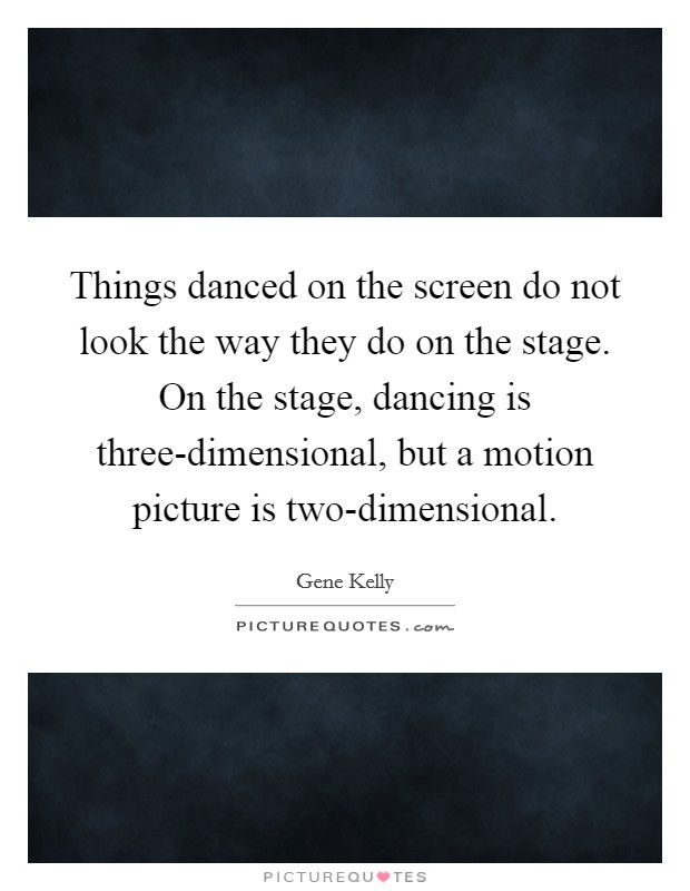 Things danced on the screen do not look the way they do on the stage. On the stage, dancing is three-dimensional, but a motion picture is two-dimensional Picture Quote #1